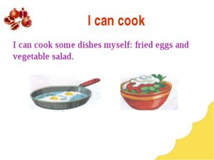 I can cook I can cook some dishes myself: fried eggs and vegetable salad.