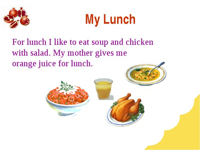 My Lunch For lunch I like to eat soup and chicken with salad. My mother gives...
