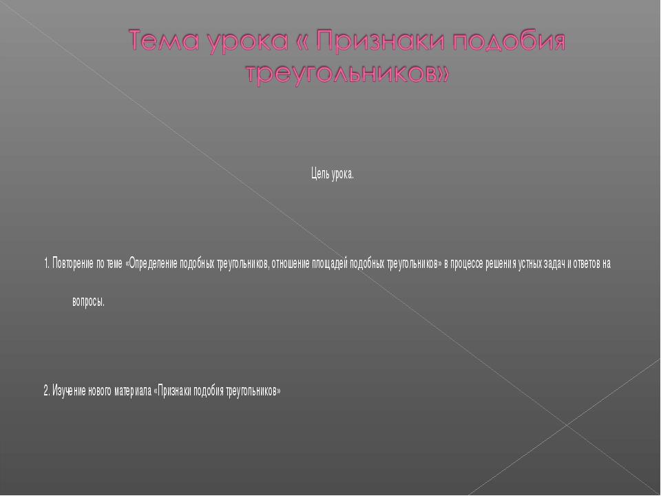 Цель урока. 1. Повторение по теме «Определение подобных треугольников, отнош...