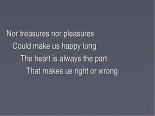 Nor treasures nor pleasures Could make us happy long The heart is always the