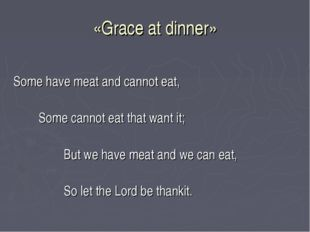 «Grace at dinner» Some have meat and cannot eat, Some cannot eat that want it