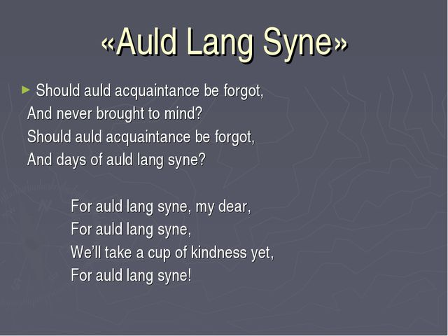 «Auld Lang Syne» Should auld acquaintance be forgot, And never brought to min...