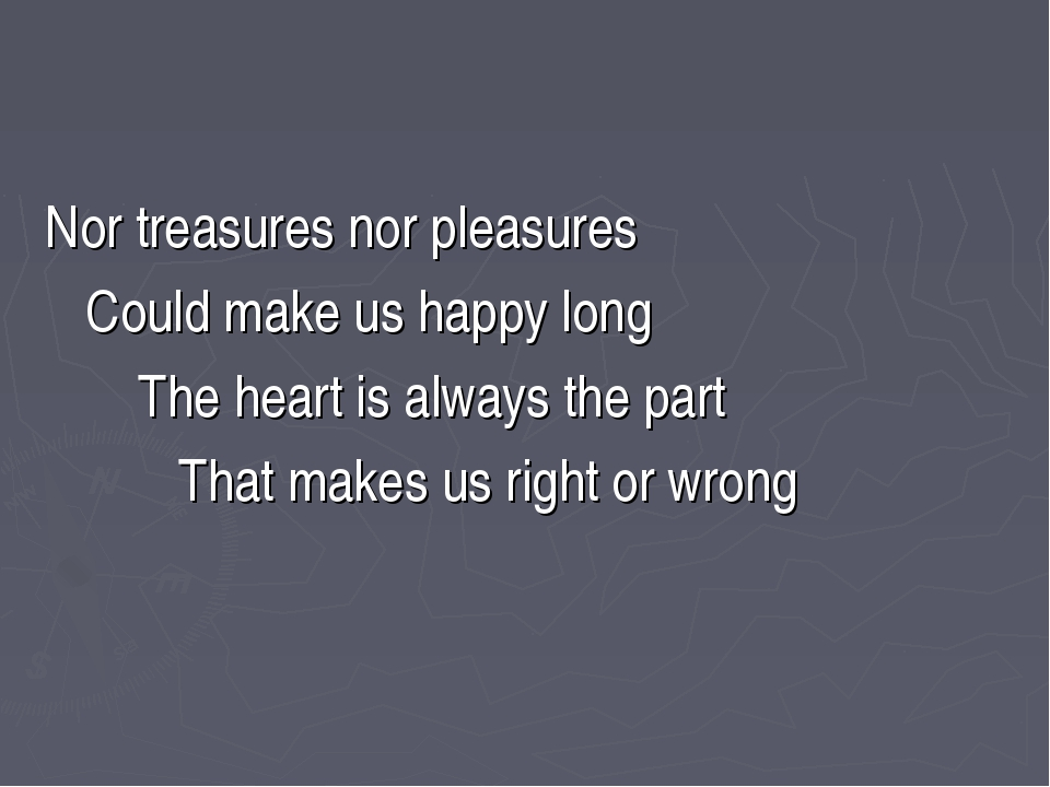 Nor treasures nor pleasures Could make us happy long The heart is always the...