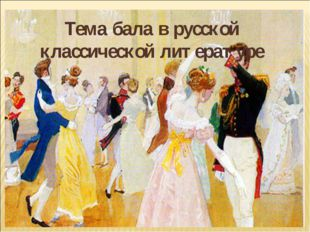 Тема бала в русской классической литературе Тема бала в русской классической