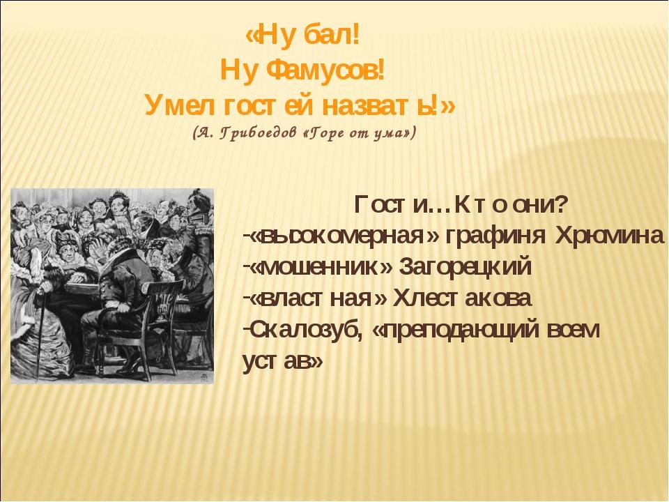«Ну бал! Ну Фамусов! Умел гостей назвать!» (А. Грибоедов «Горе от ума») Гости...
