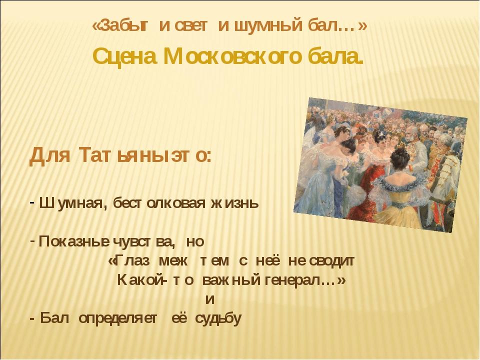 «Забыт и свет и шумный бал…» Сцена Московского бала. Для Татьяны это: Шумная,...
