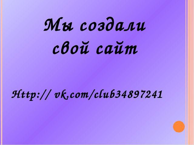 Http:// vk.com/club34897241 Мы создали свой сайт
