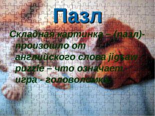 Пазл Складная картинка – (пазл)- произошло от английского слова jigsaw puzzle