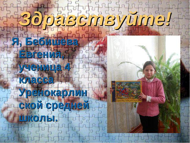 Здравствуйте! Я, Бебишева Евгения, ученица 4 класса Уренокарлинской средней ш...
