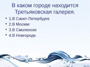В каком городе находится Третьяковская галерея. 1.В Санкт-Петербурге 2.В Моск