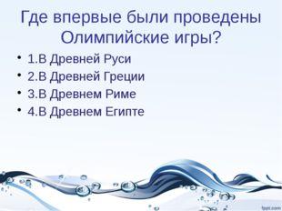 Где впервые были проведены Олимпийские игры? 1.В Древней Руси 2.В Древней Гре