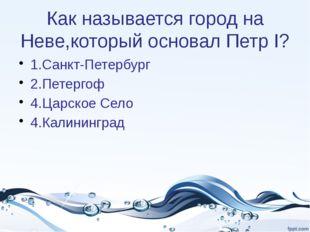 Как называется город на Неве,который основал Петр I? 1.Санкт-Петербург 2.Пете