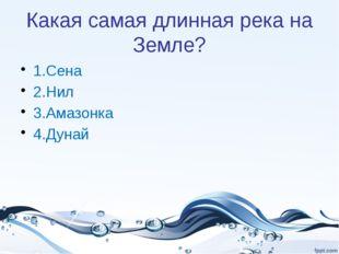 Какая самая длинная река на Земле? 1.Сена 2.Нил 3.Амазонка 4.Дунай