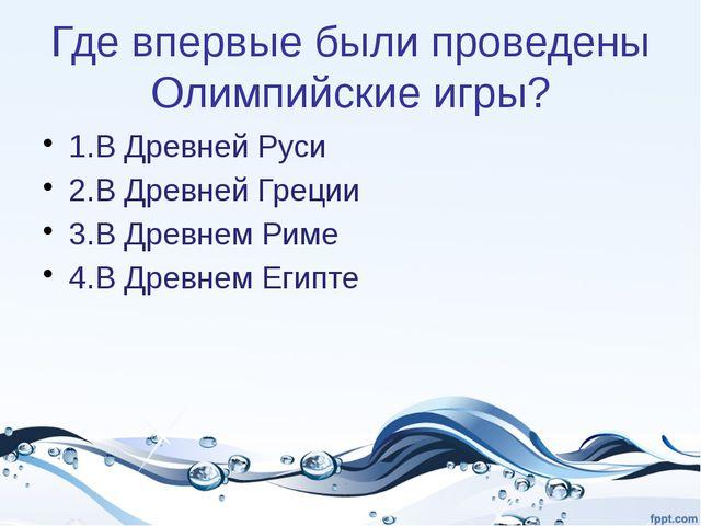 Где впервые были проведены Олимпийские игры? 1.В Древней Руси 2.В Древней Гре...