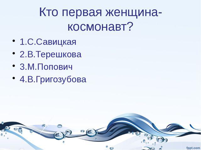 Кто первая женщина- космонавт? 1.С.Савицкая 2.В.Терешкова 3.М.Попович 4.В.Гри...