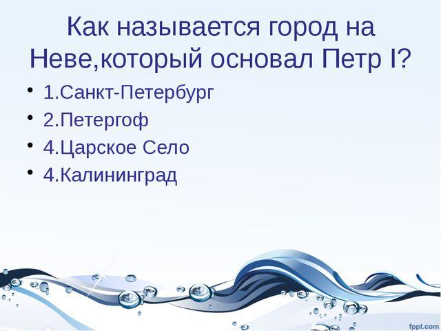 Как называется город на Неве,который основал Петр I? 1.Санкт-Петербург 2.Пете...