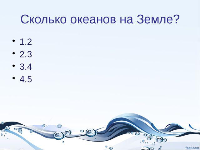 Сколько океанов на Земле? 1.2 2.3 3.4 4.5