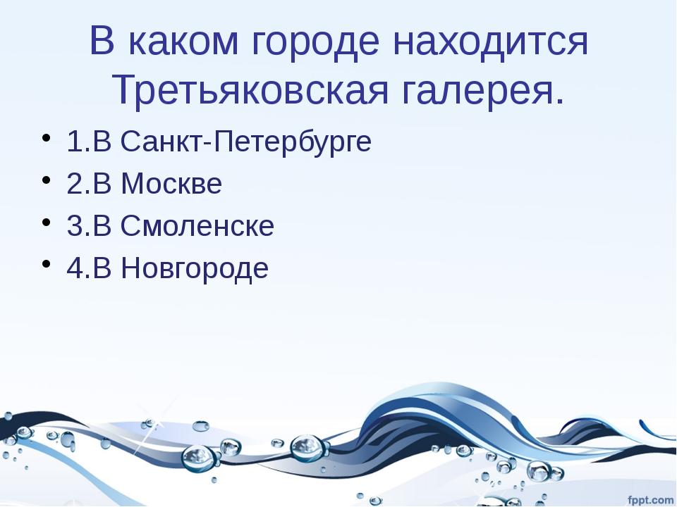 В каком городе находится Третьяковская галерея. 1.В Санкт-Петербурге 2.В Моск...