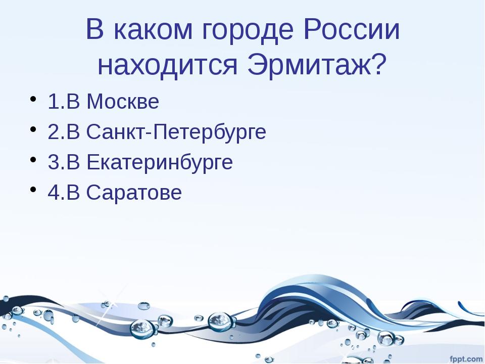 В каком городе России находится Эрмитаж? 1.В Москве 2.В Санкт-Петербурге 3.В...