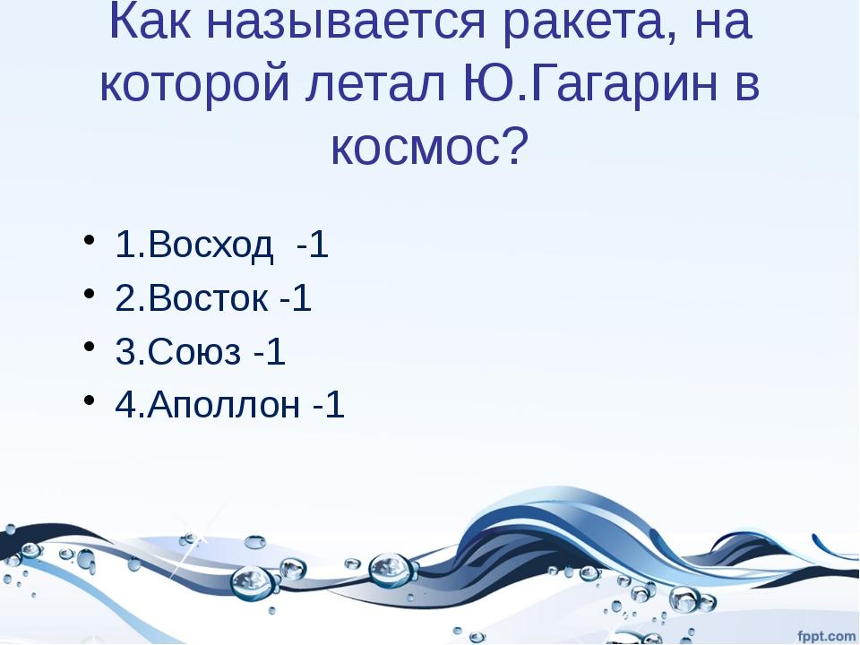 Как называется ракета, на которой летал Ю.Гагарин в космос? 1.Восход -1 2.Вос...