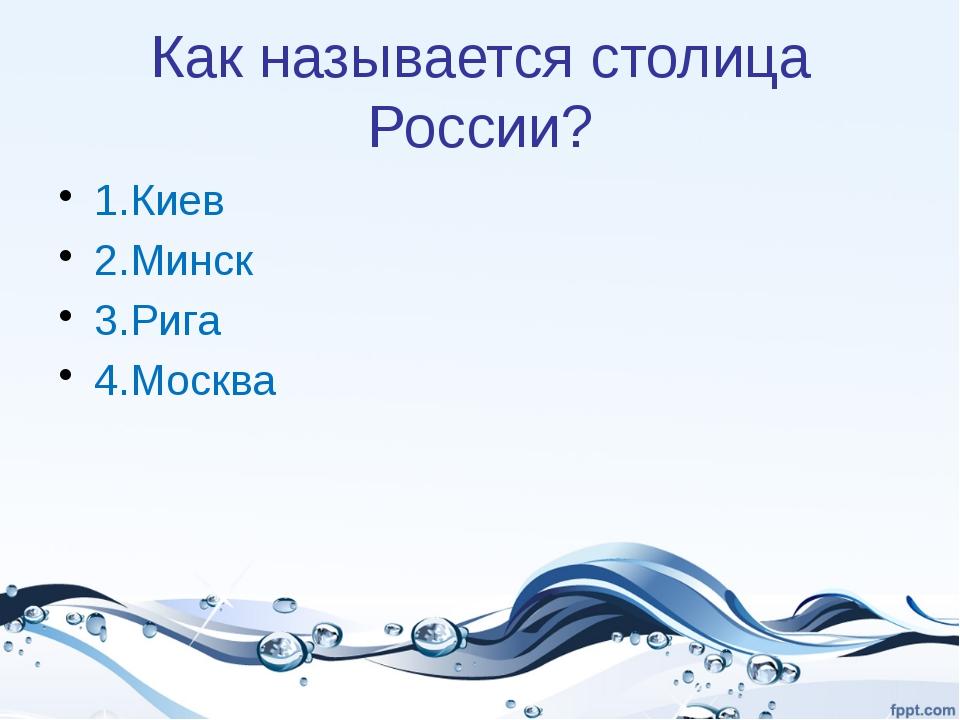 Как называется столица России? 1.Киев 2.Минск 3.Рига 4.Москва