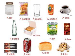 A jar A packet A glass A carton A cup A bottle A box A tin A bar A stick A ca