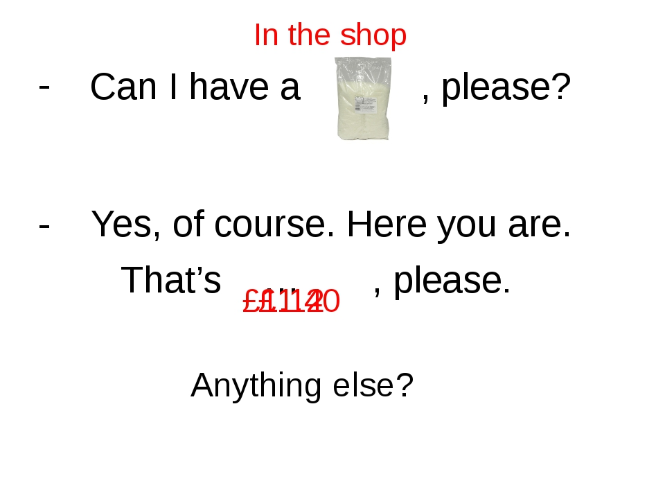In the shop Can I have a … , please? - Yes, of course. Here you are. That's …...