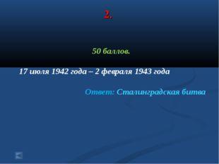 2. 50 баллов. 17 июля 1942 года – 2 февраля 1943 года Ответ: Сталинградская б