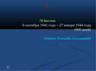 2. 70 баллов. 8 сентября 1941 года – 27 января 1944 года (900 дней) Ответ: бл