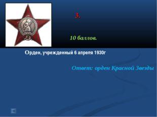3. 10 баллов. Орден, учрежденный 6 апреля 1930г Ответ: орден Красной Звезды