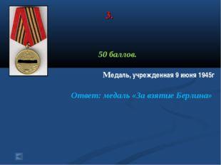 3. 50 баллов. Медаль, учрежденная 9 июня 1945г Ответ: медаль «За взятие Берли