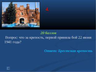 4. 20 баллов Вопрос: что за крепость, первой приняла бой 22 июня 1941 года? О