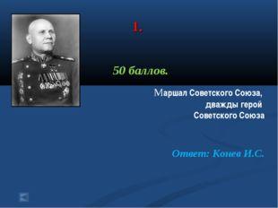 1. 50 баллов. Маршал Советского Союза, дважды герой Советского Союза Ответ: