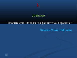 2. 20 баллов. Назовите день Победы над фашистской Германией Ответ: 9 мая 1945