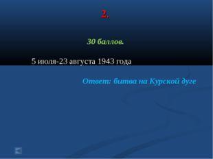 2. 30 баллов. 5 июля-23 августа 1943 года Ответ: битва на Курской дуге