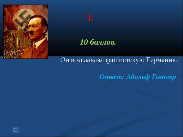 1. 10 баллов. Он возглавлял фашистскую Германию Ответ: Адольф Гитлер