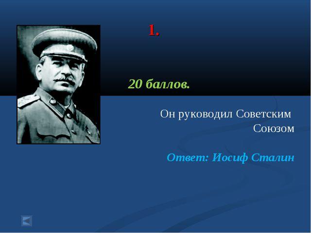 1. 20 баллов. Он руководил Советским Союзом Ответ: Иосиф Сталин