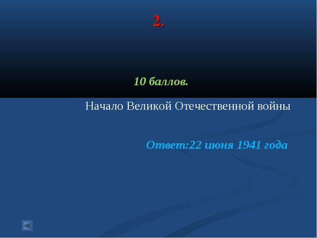 2. 10 баллов. Начало Великой Отечественной войны Ответ:22 июня 1941 года