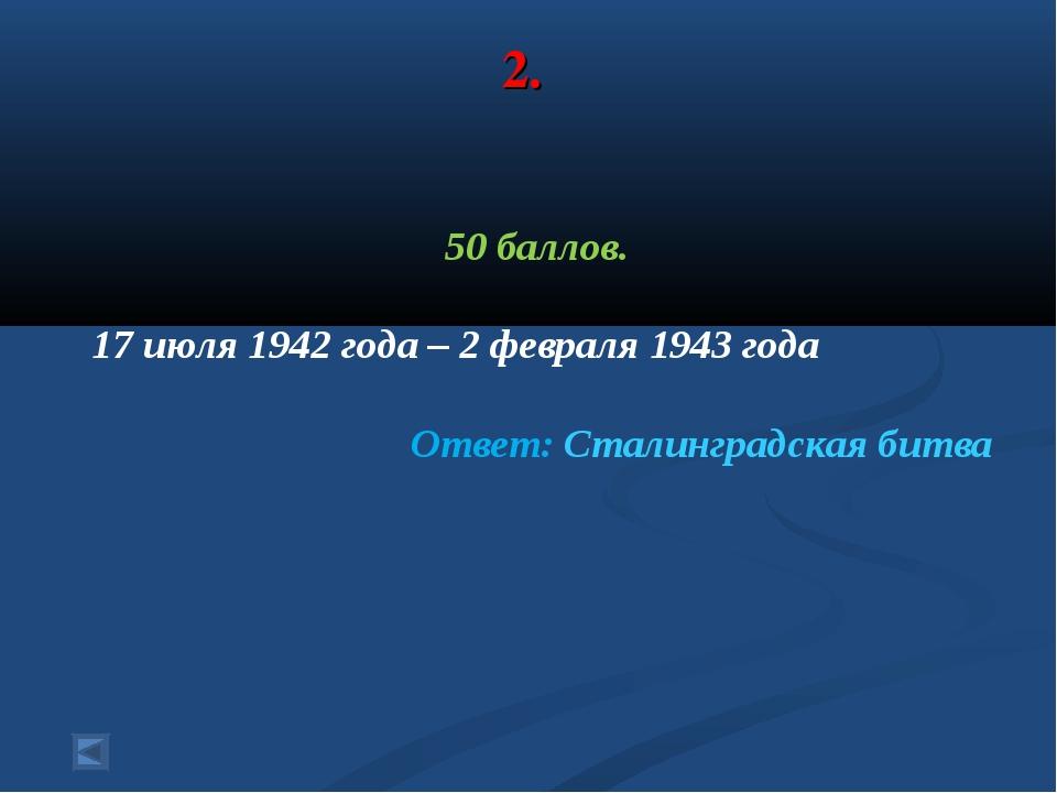 2. 50 баллов. 17 июля 1942 года – 2 февраля 1943 года Ответ: Сталинградская б...