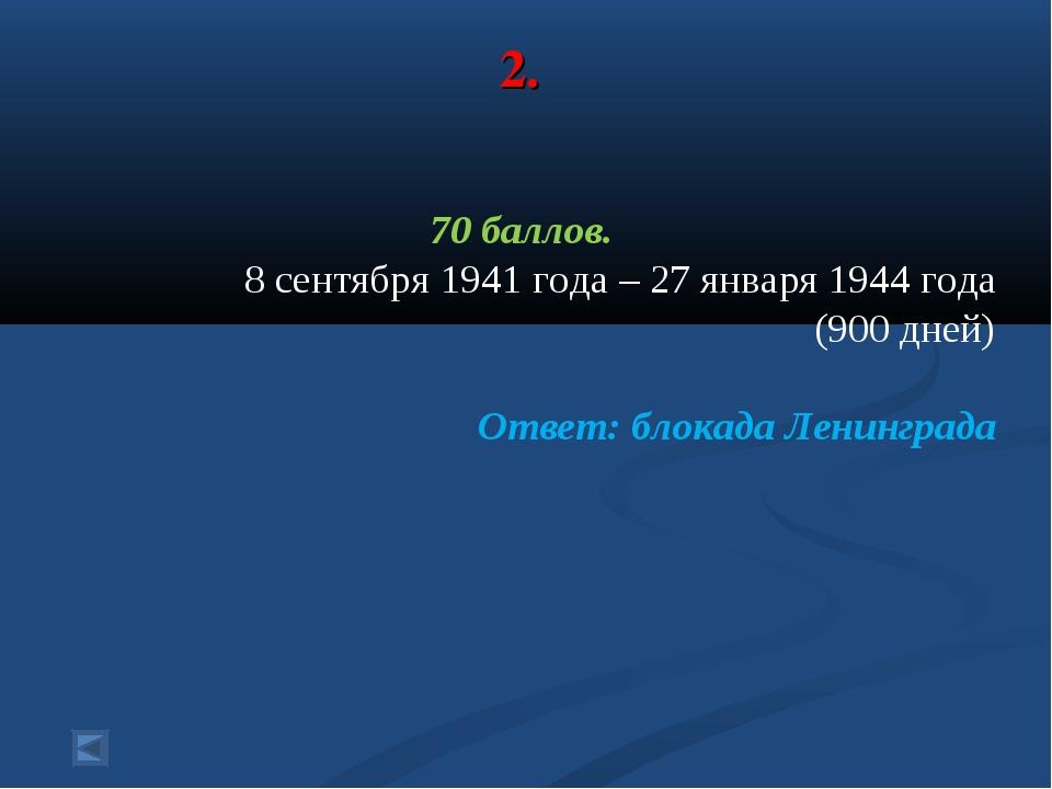 2. 70 баллов. 8 сентября 1941 года – 27 января 1944 года (900 дней) Ответ: бл...