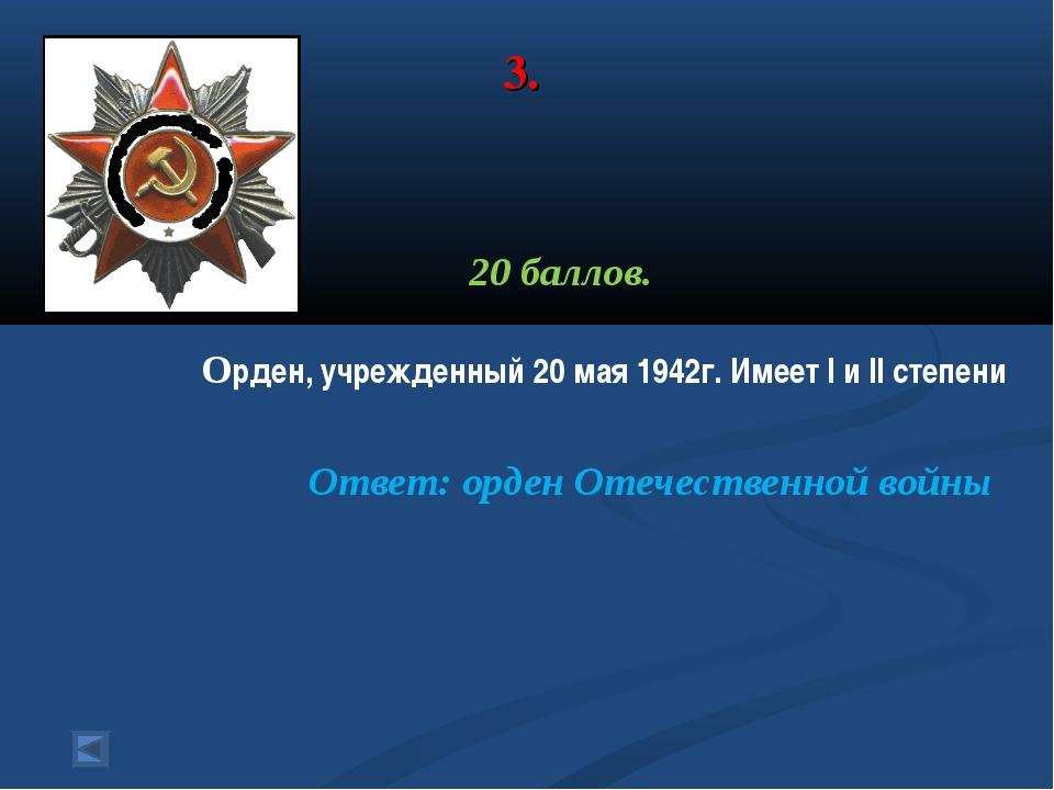 3. 20 баллов. Орден, учрежденный 20 мая 1942г. Имеет l и ll степени Ответ: ор...