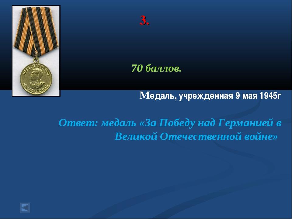 3. 70 баллов. Медаль, учрежденная 9 мая 1945г Ответ: медаль «За Победу над Ге...