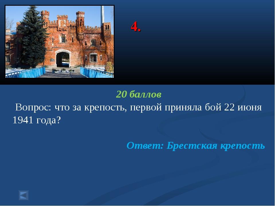 4. 20 баллов Вопрос: что за крепость, первой приняла бой 22 июня 1941 года? О...