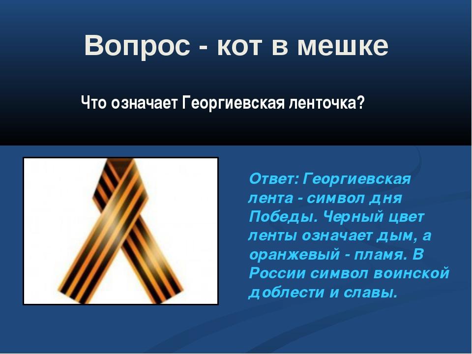 Вопрос - кот в мешке Ответ: Георгиевская лента - символ дня Победы. Черный цв...
