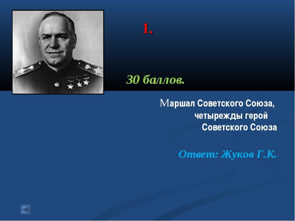 1. 30 баллов. Маршал Советского Союза, четырежды герой Советского Союза Отве...