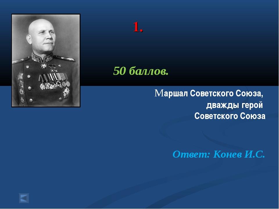 1. 50 баллов. Маршал Советского Союза, дважды герой Советского Союза Ответ:...