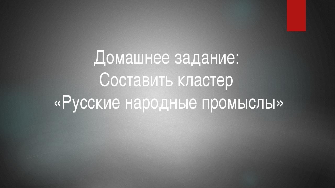 Домашнее задание: Составить кластер «Русские народные промыслы»