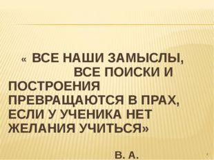 « ВСЕ НАШИ ЗАМЫСЛЫ, ВСЕ ПОИСКИ И ПОСТРОЕНИЯ ПРЕВРАЩАЮТСЯ В ПРАХ, ЕСЛИ У УЧЕН