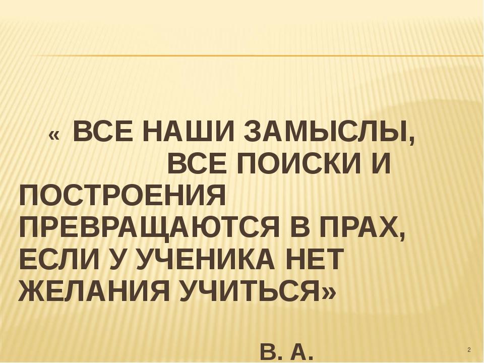 « ВСЕ НАШИ ЗАМЫСЛЫ, ВСЕ ПОИСКИ И ПОСТРОЕНИЯ ПРЕВРАЩАЮТСЯ В ПРАХ, ЕСЛИ У УЧЕН...