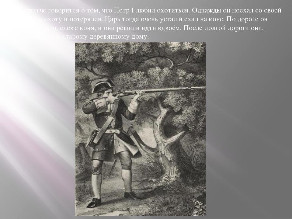 В этой притче говорится о том, что Петр I любил охотиться. Однажды он поехал...